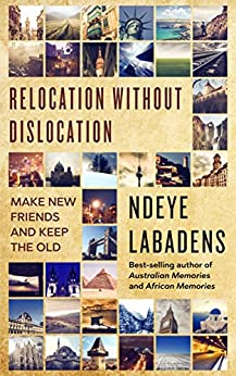 Relocation Without Dislocation: Make New friends and Keep The Old (Travels and Adventures of Ndeye Labadens Book 2) (English Edition) di [Labadens, Ndeye]