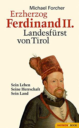 Erzherzog Ferdinand II. Landesfürst von Tirol: Sein Leben. Seine Herrschaft. Sein Land