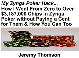 My Zynga Poker Hack: How I Went From Zero to Over $3,187,000 Chips in Zynga Poker without Paying a Cent for Them & How You Can Too (English Edition) de [Thomson, Jeremy]