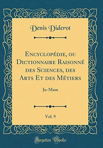 Encyclopédie, Ou Dictionnaire Raisonné Des Sciences, Des Arts Et Des Métiers, Vol. 9: Ju-Mam (Classic Reprint) par Denis Diderot