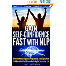 NLP: Gain Self-Confidence Fast: Effective Neuro-Linguistic Programming Techniques That Will Boost Your Self-Esteem Radically For a Successful Life - Positive Psychology Coaching Series