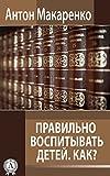 Правильно воспитывать детей. Как? (Russian Edition)