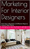 Marketing For Interior Designers: First Year in Business: 23 Effective Ways to Acquire New Clients