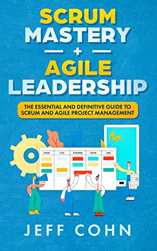 Scrum Mastery + Agile Leadership: The Essential and Definitive Guide to Scrum and Agile Project Management