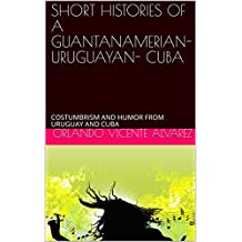 SHORT HISTORIES OF A GUANTANAMERIAN- URUGUAYAN- CUBA: COSTUMBRISM AND HUMOR FROM URUGUAY AND CUBA (1) (English Edition)