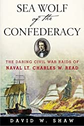 Sea Wolf of the Confederacy: The Daring Civil War Raids of Naval Lt. Charles W. Read by David W. Shaw (2004-03-02)