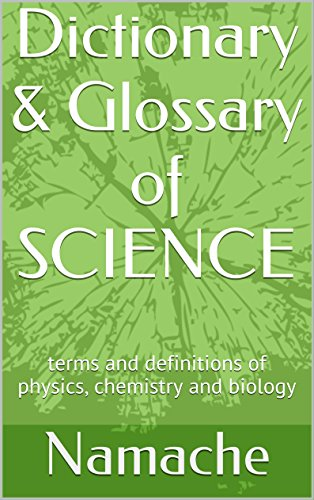 Dictionary & Glossary of SCIENCE: terms and definitions of physics, chemistry and biology