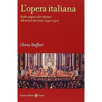 L'opera Italiana. Dalle Origini Alle Riforme Del Secolo Dei Lumi (1590-1790)