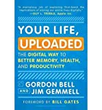 Telecharger Livres Your Life Uploaded The Digital Way to Better Memory Health and Productivity by Gordon Bell Jan 2011 (PDF,EPUB,MOBI) gratuits en Francaise