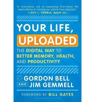 [( Your Life, Uploaded: The Digital Way to Better Memory, Health, and Productivity )] [by: Gordon Bell] [Jan-2011]