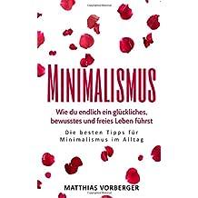 Minimalismus: Wie du endlich ein glückliches, bewusstes und freies Leben führst - Die besten Tipps für Minimalismus im Alltag