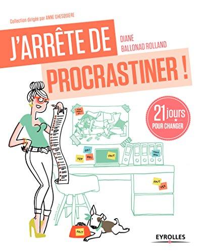 J'arrête de procrastiner !: 21 jours pour arrêter de tout remettre au lendemain. par Diane Ballonad Rolland