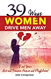 39 Ways Women Drive Men Away: Find Your Love and Romance, Passion and Playfulness