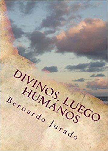 DIVINOS, LUEGO HUMANOS: En 500 palabras por Bernardo Jurado