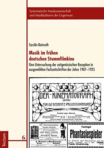 Musik im frühen deutschen Stummfilmkino: Eine Untersuchung der zeitgenössischen Rezeption in ausgewählten Fachzeitschriften der Jahre 1907-1925 (Systematische ... und Musikkulturen der Gegenwart 6) -