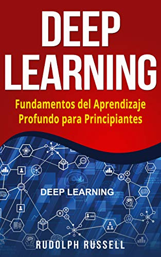 DEEP LEARNING: Fundamentos del Aprendizaje Profundo para Principiantes (Deep Learning in Spanish /Deep Learning en Español) (Inteligencia Artificial nº 3)