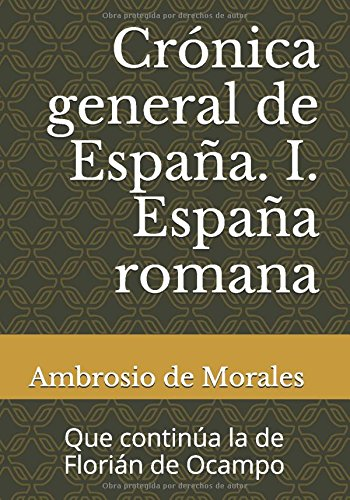 Crónica general de España. I. España romana: Que continúa la de Florián de Ocampo por Ambrosio de Morales