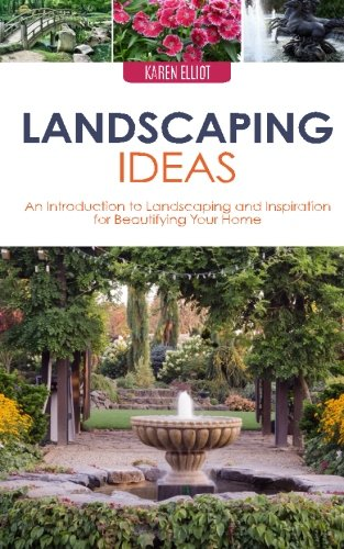 Landscaping Ideas: An Introduction to Landscaping and Inspiration for Beautifying Your Home