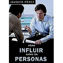CÓMO INFLUIR SOBRE LAS PERSONAS: Técnicas de Persuasión Mental