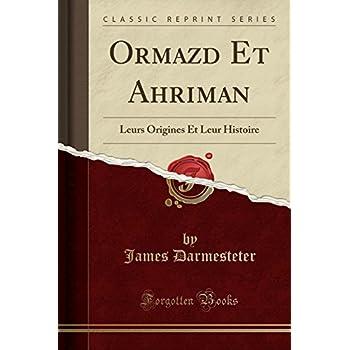 Ormazd Et Ahriman: Leurs Origines Et Leur Histoire (Classic Reprint)