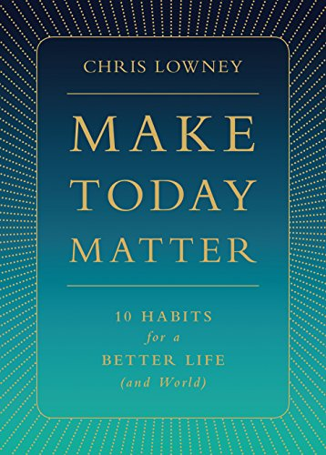 Make Today Matter: 10 Habits for a Better Life (and World) por Chris Lowney