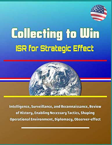 Collecting to Win: ISR for Strategic Effect - Intelligence, Surveillance, and Reconnaissance, Review of History, Enabling Necessary Tactics, Shaping Operational Environment, Diplomacy, Observer-effect
