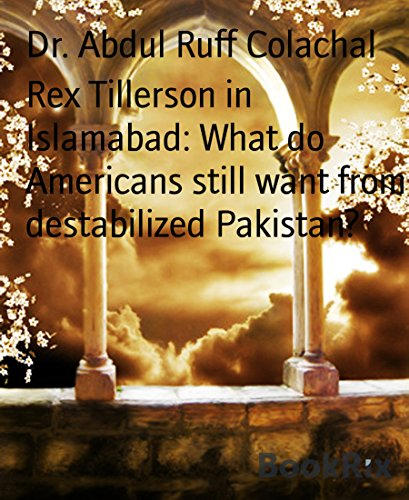 Rex Tillerson in Islamabad: What do Americans still want from destabilized Pakistan?: USA should  let Pakistan decide its own course. (English Edition)
