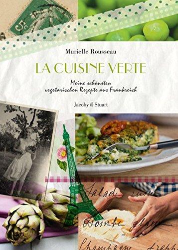 La cuisine verte: Meine schönsten vegetarischen Rezepte aus Frankreich (Illustrierte Länderküchen / Bilder. Geschichten. Rezepte)