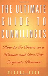 The Ultimate Guide to Cunnilingus: How to Go Down on a Woman and Give Her Exquisite Pleasure (Ultimate Guides Series) by Violet Blue (2002-01-05)