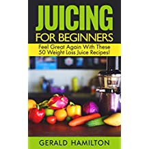 Juicing For Beginners: Feel Great Again With These 50 Weight Loss Juice Recipes! (English Edition)