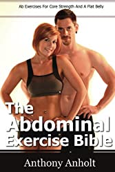 The Abdominal Exercises Bible: Ab Exercises For Core Strength And A Flat Belly (flat belly, abs, abdominal, exercise workout Book 1)