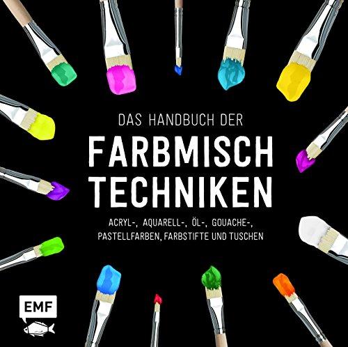 Das Handbuch der Farbmischtechniken: Acryl-, Aquarell-, Öl-, Gouache-, Pastellfarben, Farbstifte...