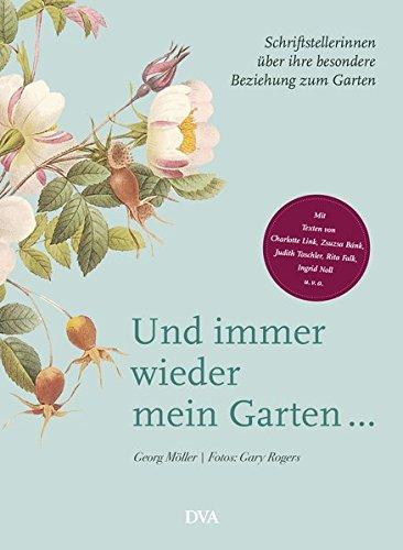 Und immer wieder mein Garten...: Schriftstellerinnen über ihre besondere Beziehung zum Garten - Mit Texten von Charlotte Link, Zsuzsa Bánk, Judith Taschler, Rita Falk, Ingrid Noll u. v. a.