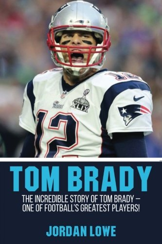 Tom Brady: The Incredible Story of Tom Brady – One of Football's Greatest Players!
