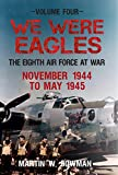 We Were Eagles Volume Four: The Eighth Air Force at War November 1944 to May 1945