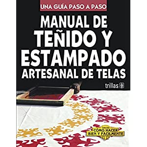 Manual de tenido y estampado artesanal de telas/ Guide for Textile Dye and Pattern Print: Una Guia Paso a Paso/ a Step b