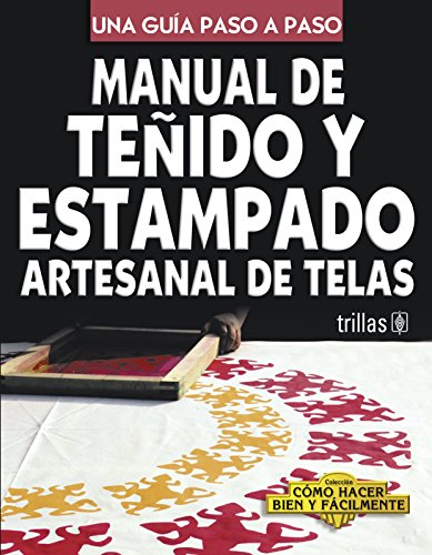 Manual de tenido y estampado artesanal de telas/Guide for Textile Dye and Pattern Print: Una Guia Paso a Paso/a Step by Step Guide (Como hacer bien y facilmente/How to Do it Well and Easily) por Luis Lesur