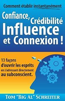 """Comment établir instantanément Confiance, Crédibilité Influence et Connexion !: 13 façons d'ouvrir les esprits en s'adressant directement au subconscient par [Schreiter, Tom """"Big Al""""]"""
