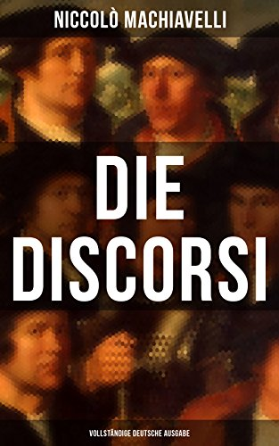 Die Discorsi (Vollständige deutsche Ausgabe): Gedanken zur Politik, zum Krieg und zur politischen Führung