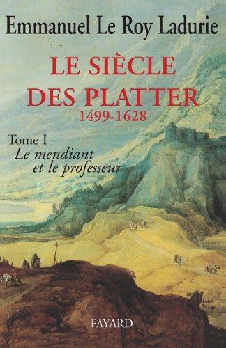 Le Siècle des Platter (1499-1628) : Le mendiant et le professeur (Divers Histoire) par Emmanuel Le Roy Ladurie