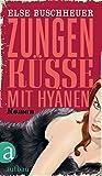 Zungenküsse mit Hyänen: Roman - Else Buschheuer