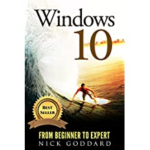 Windows 10: From Beginner To Expert: A Complete User Guide to Microsoft's Intelligent New Operating System (Now With Bonus Chapter) (Windows - General ... - General Mastery,) (English Edition)