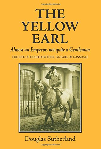 the-yellow-earl-the-flamboyant-life-of-hugh-lowther-5th-earl-of-lonsdale-the-yellow-earl-almost-an-e