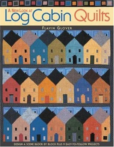 A New Look at Log Cabin Quilts: Design a Scene Block Plus 10 Easy-to-Follow Projects por Flavin Glover