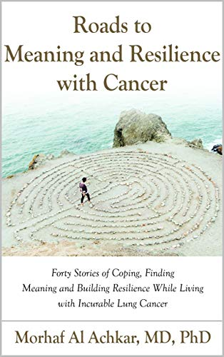 ROADS TO MEANING AND RESILIENCE WITH CANCER: Forty Stories of Coping, Finding Meaning, and Building Resilience While Living with Incurable Lung Cancer (English Edition)