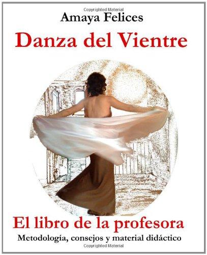 Danza del vientre: El libro de la profesora: Metodología, consejos y material didáctico por Amaya Felices