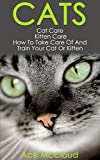 Cats: Cat Care: Kitten Care: How To Take Care Of And Train Your Cat Or Kitten (Complete Guide To Cat Care & Kitten Care With Pro Training Grooming & Nutrition Tips)