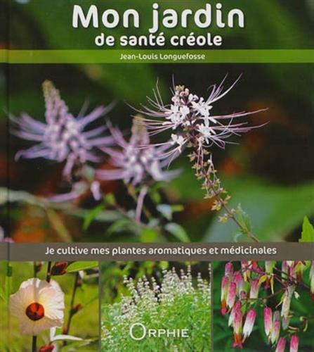 Mon jardin de santé créole : Je cultive mes plantes aromatiques et médicinales par Jean-Louis Longuefosse