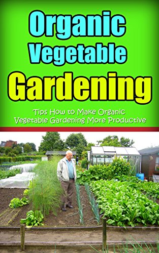 Organic Vegetable Gardening : Tips How to Make Organic Vegetable Gardening More Productive (English Edition)