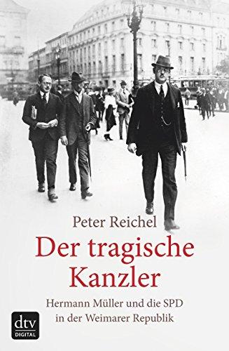 Der tragische Kanzler: Hermann Müller und die SPD in der Weimarer Republik -